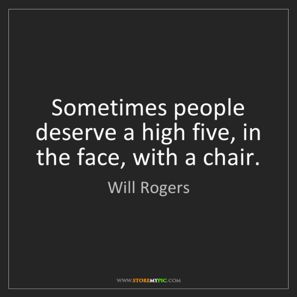 Will Rogers: Sometimes people deserve a high five, in the face, with...