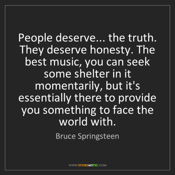 Bruce Springsteen: People deserve... the truth. They deserve honesty. The...