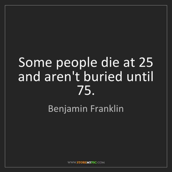 Benjamin Franklin: Some people die at 25 and aren't buried until 75.