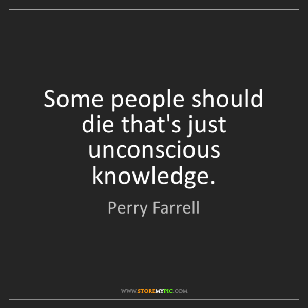 Perry Farrell: Some people should die that's just unconscious knowledge.