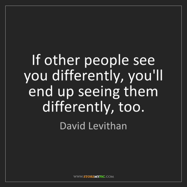 David Levithan: If other people see you differently, you'll end up seeing...