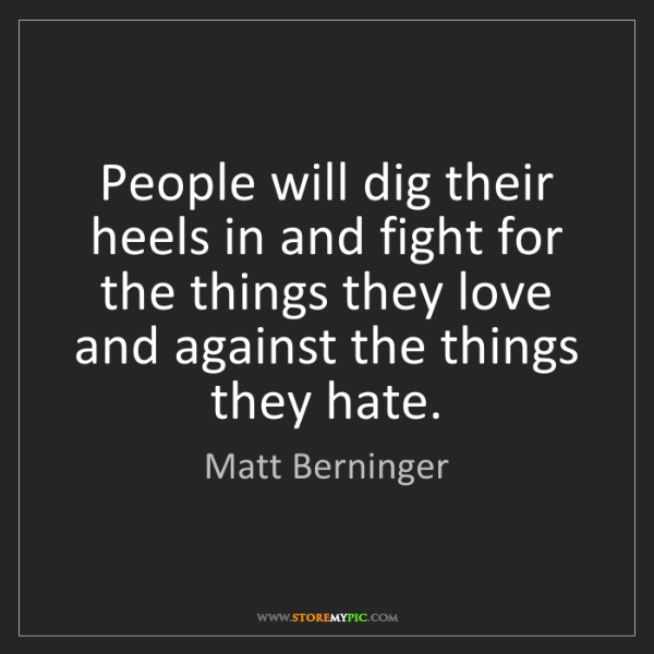 Matt Berninger: People will dig their heels in and fight for the things...