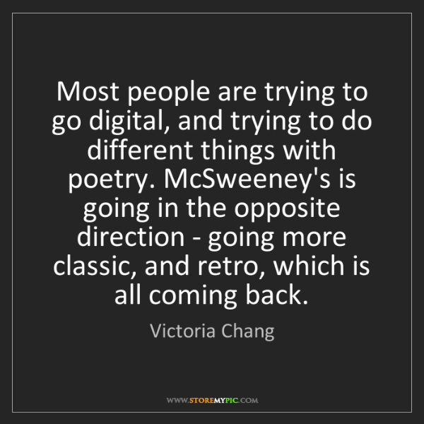 Victoria Chang: Most people are trying to go digital, and trying to do...