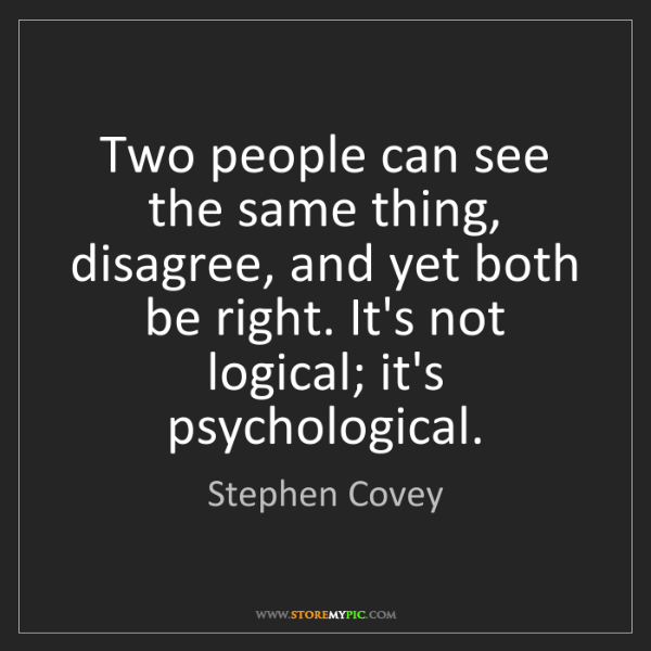Stephen Covey: Two people can see the same thing, disagree, and yet...