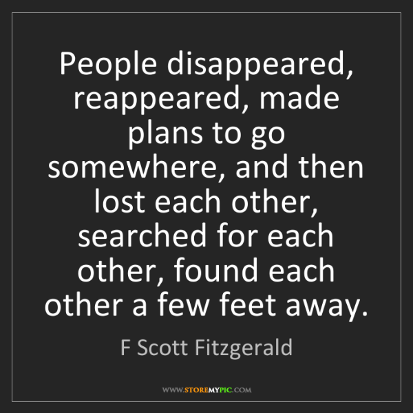 F Scott Fitzgerald: People disappeared, reappeared, made plans to go somewhere,...