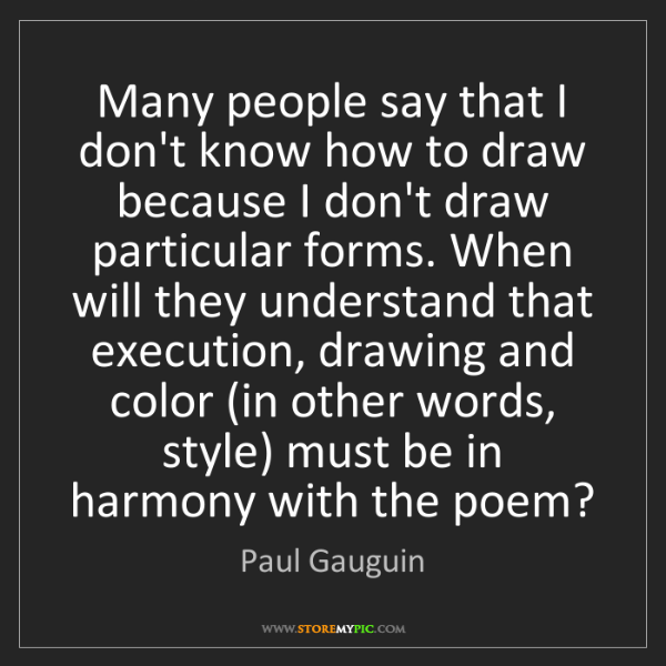 Paul Gauguin: Many people say that I don't know how to draw because...