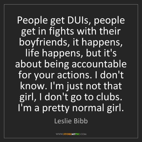 Leslie Bibb: People get DUIs, people get in fights with their boyfriends,...