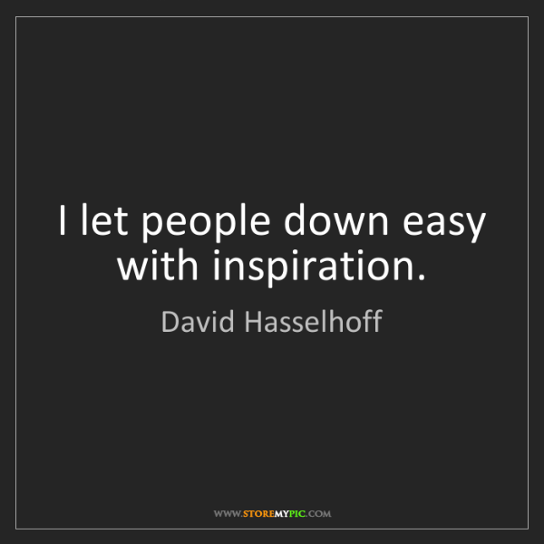 David Hasselhoff: I let people down easy with inspiration.
