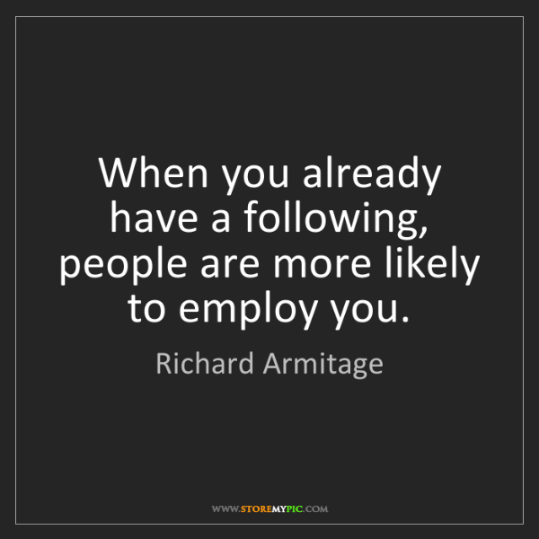 Richard Armitage: When you already have a following, people are more likely...