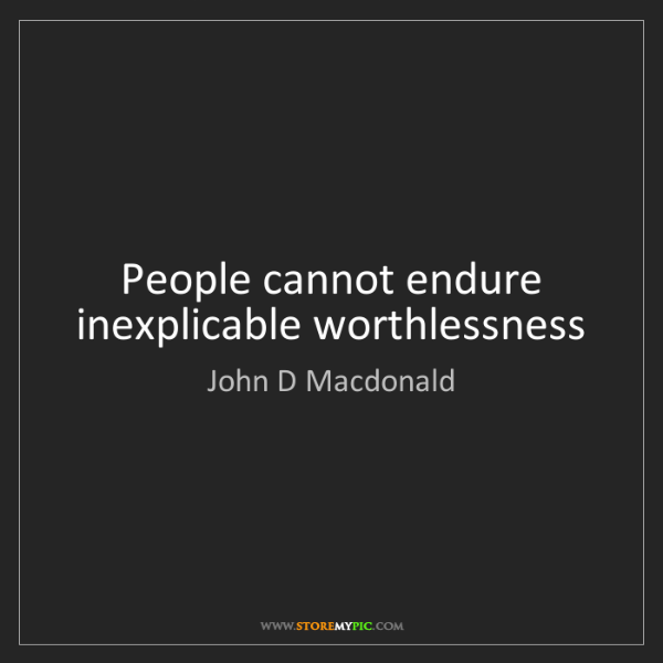 John D Macdonald: People cannot endure inexplicable worthlessness