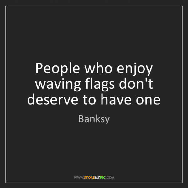 Banksy: People who enjoy waving flags don't deserve to have one