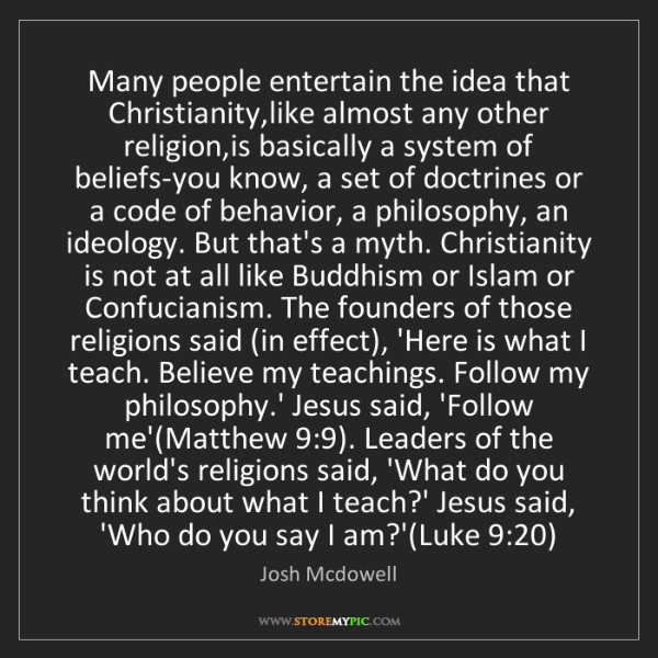 Josh Mcdowell: Many people entertain the idea that Christianity,like...