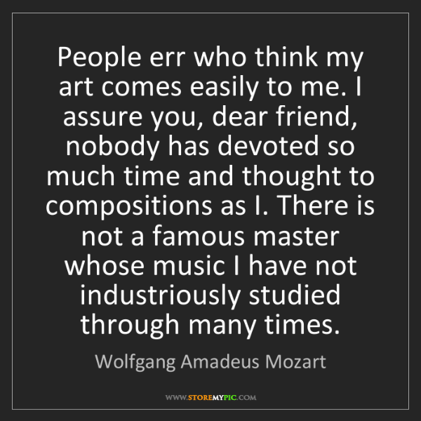 Wolfgang Amadeus Mozart: People err who think my art comes easily to me. I assure...