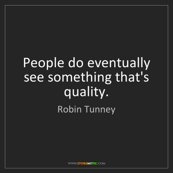 Robin Tunney: People do eventually see something that's quality.