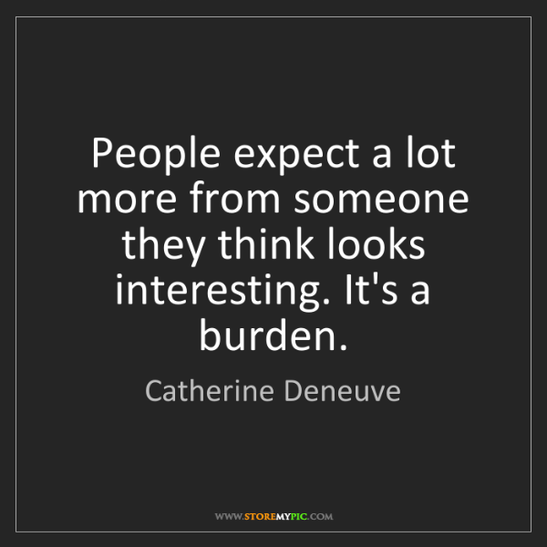 Catherine Deneuve: People expect a lot more from someone they think looks...