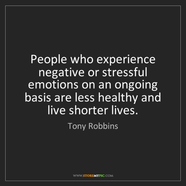 Tony Robbins: People who experience negative or stressful emotions...