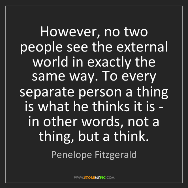 Penelope Fitzgerald: However, no two people see the external world in exactly...