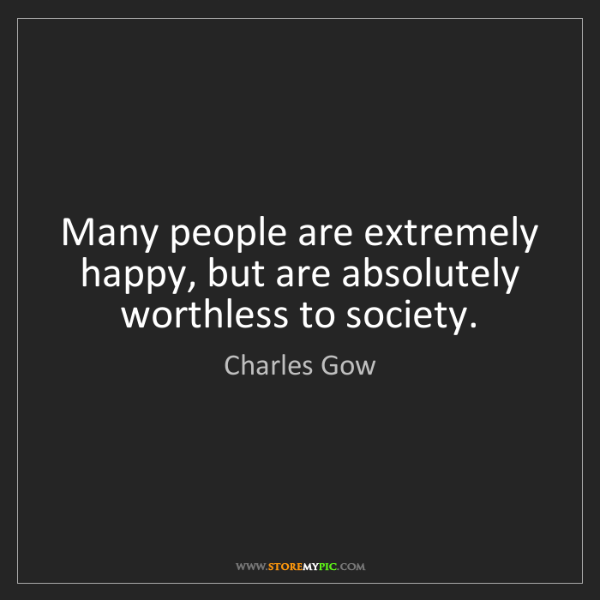Charles Gow: Many people are extremely happy, but are absolutely worthless...