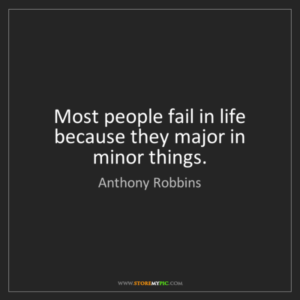 Anthony Robbins: Most people fail in life because they major in minor...