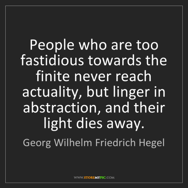 Georg Wilhelm Friedrich Hegel: People who are too fastidious towards the finite never...