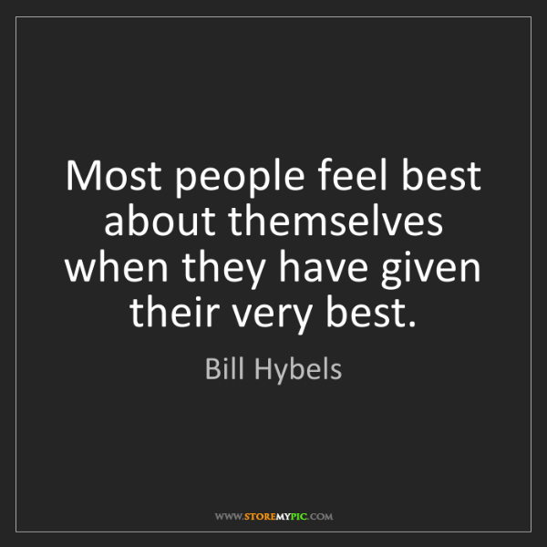 Bill Hybels: Most people feel best about themselves when they have...