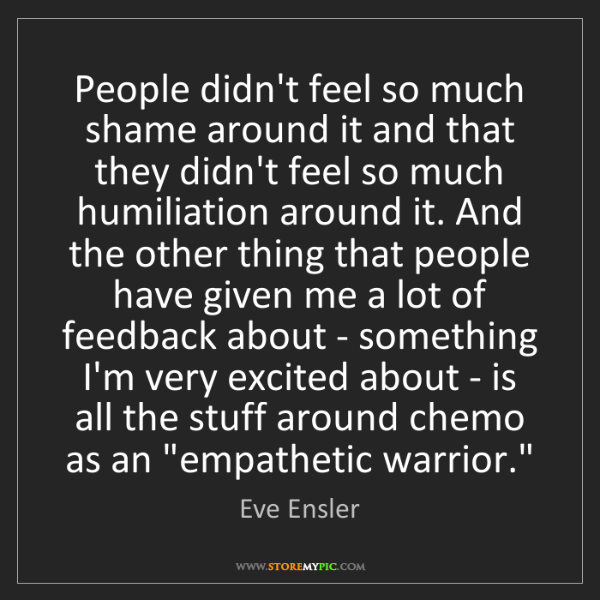 Eve Ensler: People didn't feel so much shame around it and that they...