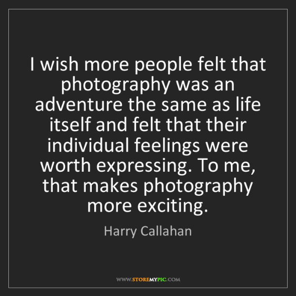 Harry Callahan: I wish more people felt that photography was an adventure...