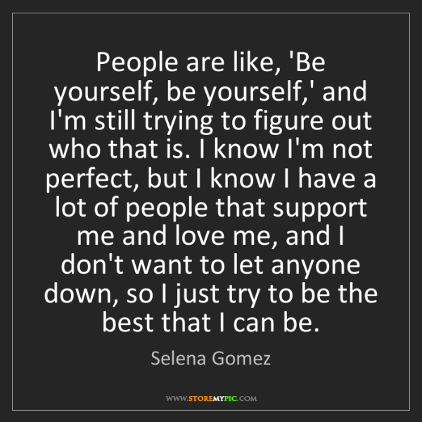 Selena Gomez: People are like, 'Be yourself, be yourself,' and I'm...