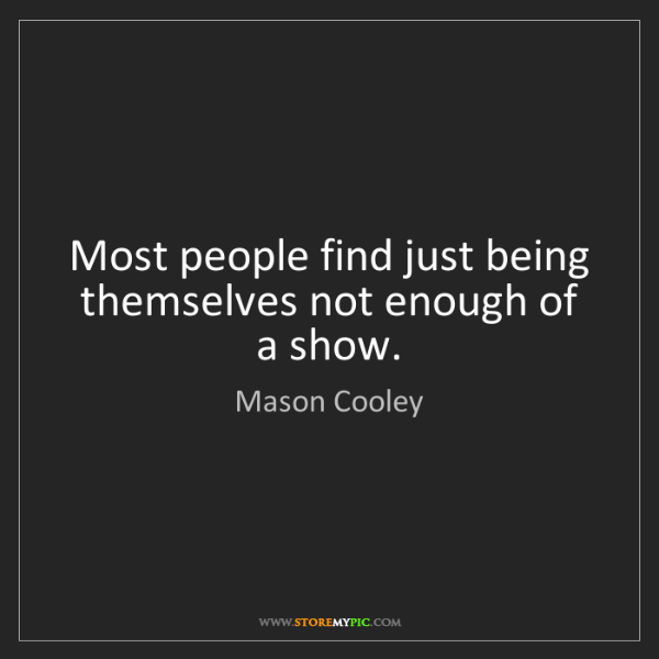 Mason Cooley: Most people find just being themselves not enough of...