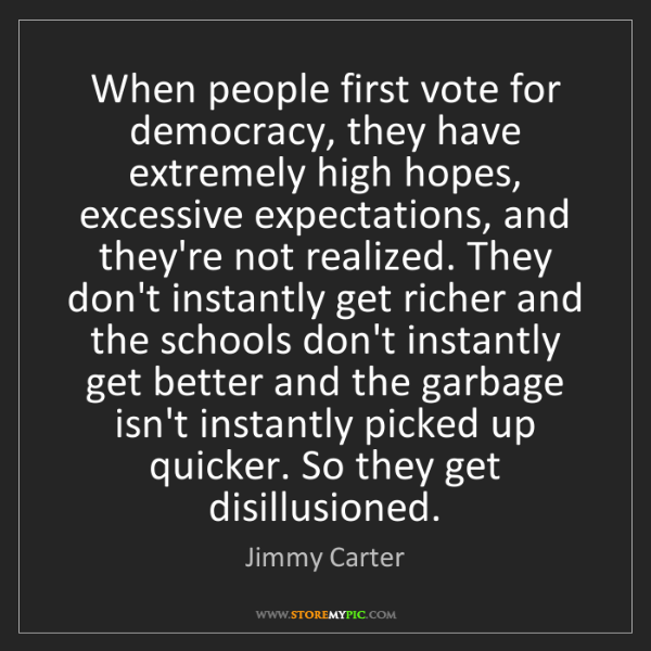 Jimmy Carter: When people first vote for democracy, they have extremely...