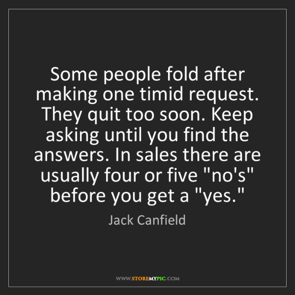 Jack Canfield: Some people fold after making one timid request. They...