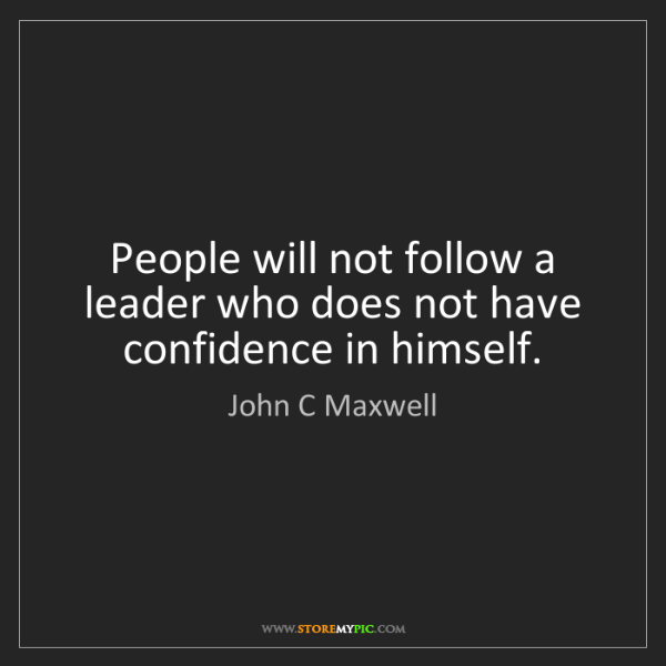 John C Maxwell: People will not follow a leader who does not have confidence...