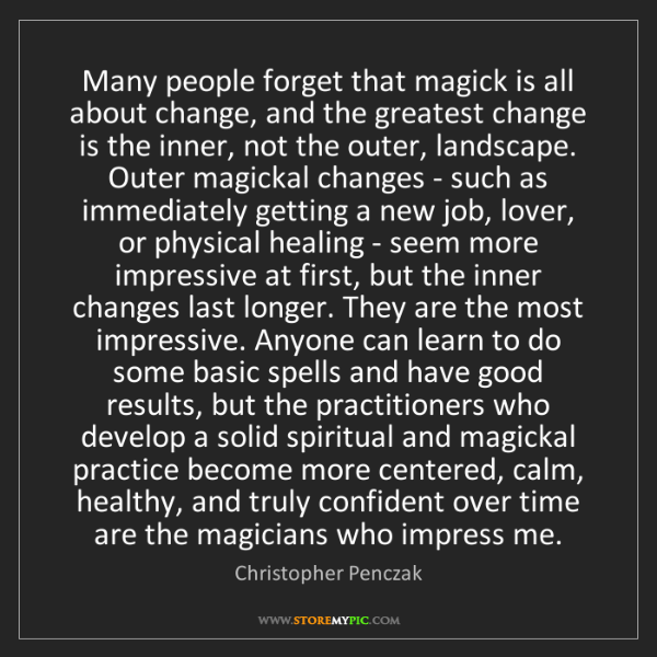 Christopher Penczak: Many people forget that magick is all about change, and...