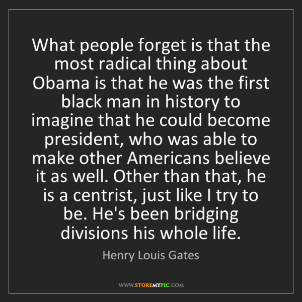 Henry Louis Gates: What people forget is that the most radical thing about...