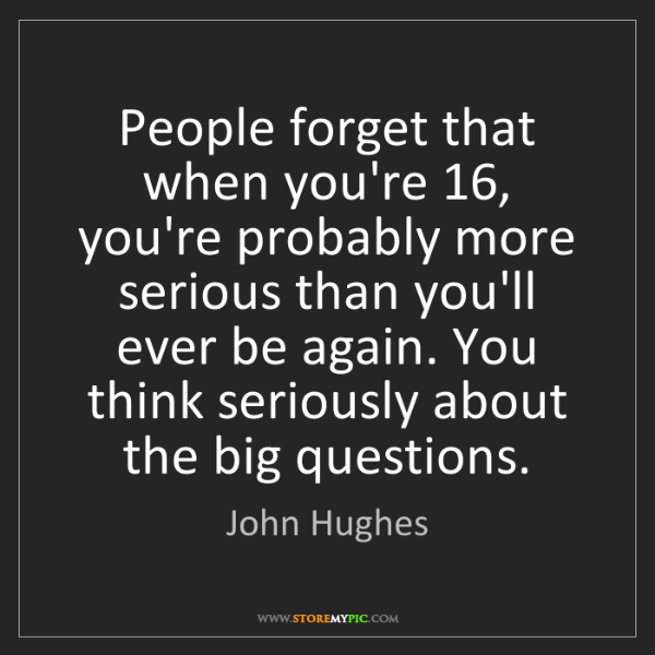 John Hughes: People forget that when you're 16, you're probably more...