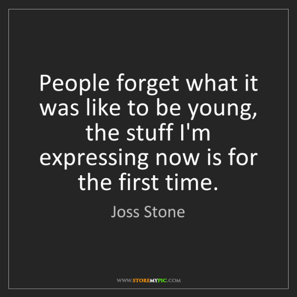 Joss Stone: People forget what it was like to be young, the stuff...