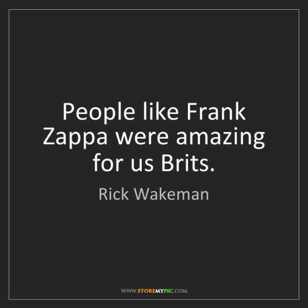 Rick Wakeman: People like Frank Zappa were amazing for us Brits.