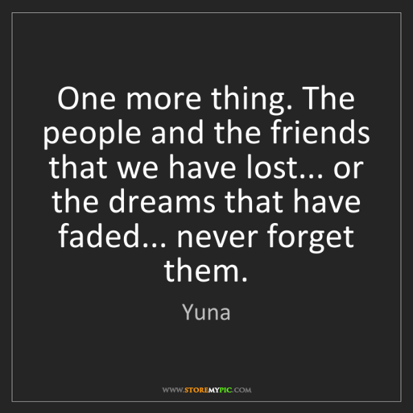 Yuna: One more thing. The people and the friends that we have...