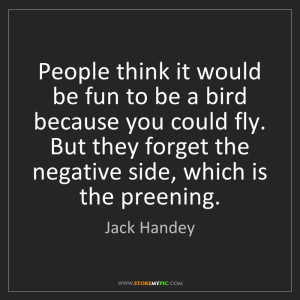Jack Handey: People think it would be fun to be a bird because you...
