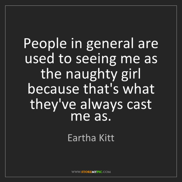 Eartha Kitt: People in general are used to seeing me as the naughty...