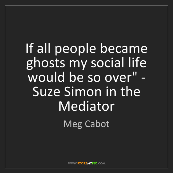 Meg Cabot: 'If all people became ghosts my social life would be...