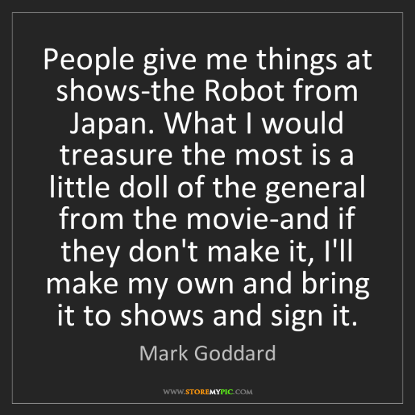 Mark Goddard: People give me things at shows-the Robot from Japan....