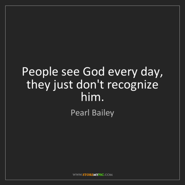 Pearl Bailey: People see God every day, they just don't recognize him.