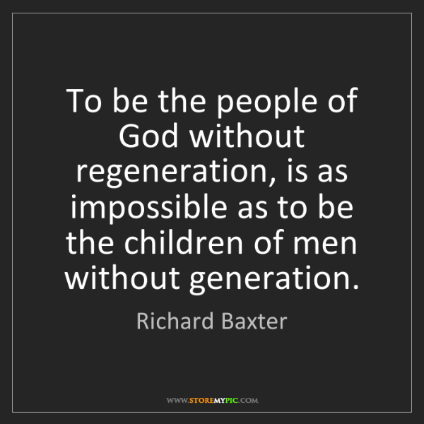 Richard Baxter: To be the people of God without regeneration, is as impossible...