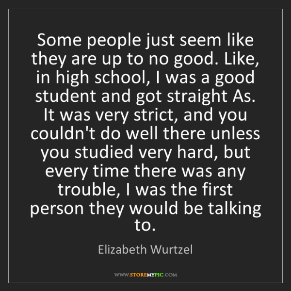 Elizabeth Wurtzel: Some people just seem like they are up to no good. Like,...