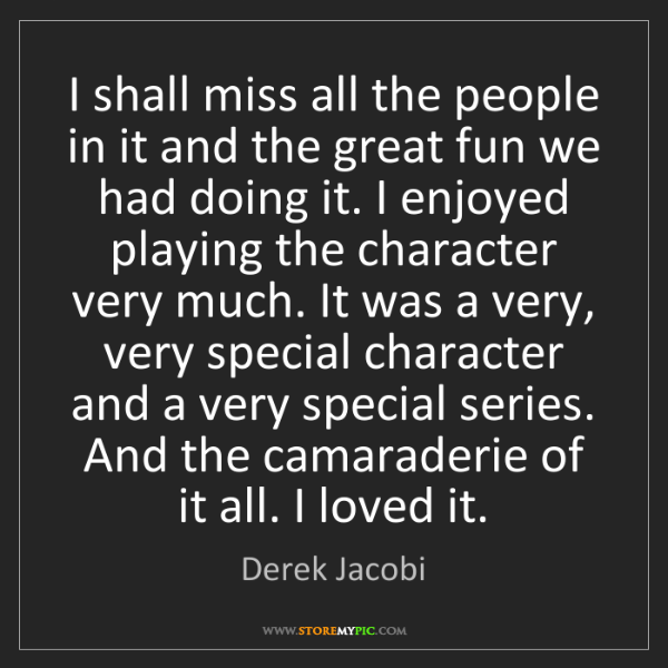 Derek Jacobi: I shall miss all the people in it and the great fun we...