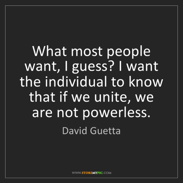 David Guetta: What most people want, I guess? I want the individual...