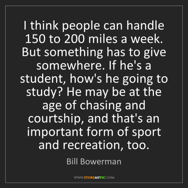 Bill Bowerman: I think people can handle 150 to 200 miles a week. But...