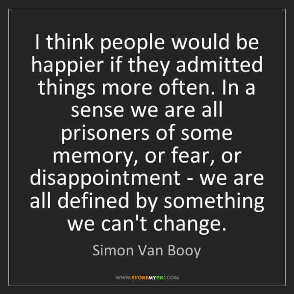 Simon Van Booy: I think people would be happier if they admitted things...