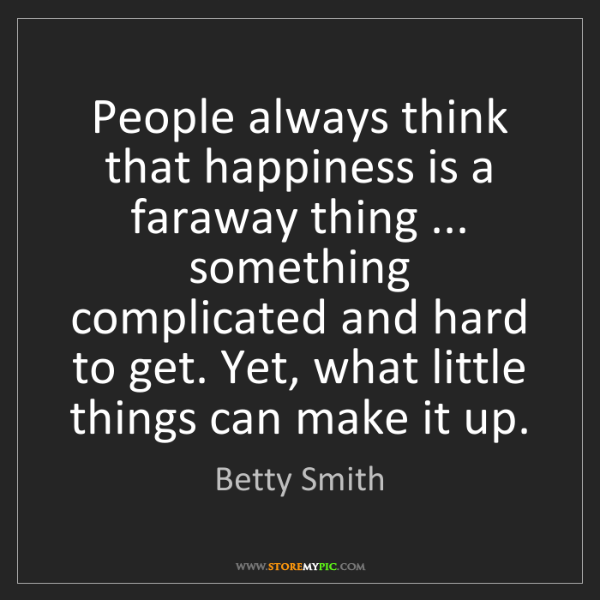 Betty Smith: People always think that happiness is a faraway thing...